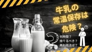 牛乳の常温保存は危険? 何時間なら可能?傷んだ古い牛乳の使い道