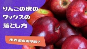 りんごの皮のワックスの落とし方や取り方!皮表面の害は嘘?